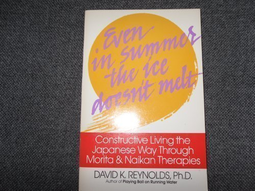Even in Summer the Ice Doesn't Melt: Constructive Living the Japanese Way Through Morita & Naikan Therapies by David K. Reynolds (1986-11-01)