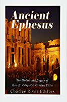 Ancient Ephesus: The History and Legacy of One of Antiquity's Greatest Cities