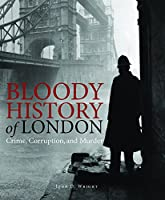Bloody History of London: Crime, Corruption and Murder (Bloody Histories)