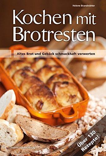 Kochen mit Brotresten: Altes Brot und Gebäck schmackhaft verwerten Über 130 Rezepte!