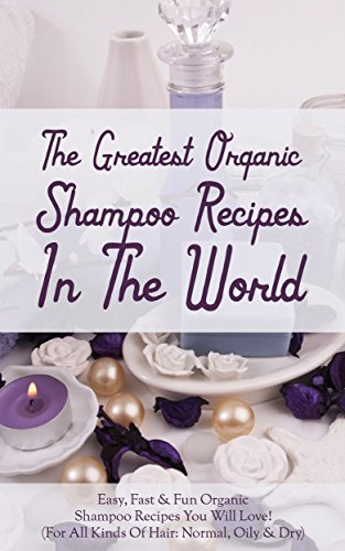 The Greatest Organic Shampoo Recipes In The World: Easy, Fast & Fun Organic Shampoo Recipes You Will Love! (For All Kinds Of Hair: Normal, Oily & Dry) (English Edition)