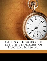 Getting the Work Out: Being the Expression of Practical Foremen...