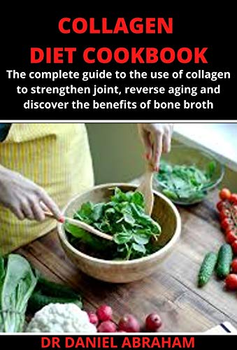 COLLAGEN DIET COOKBOOK: The complete guide to the use of collagen to strengthen joint, reverse aging and discover the benefits of bone broth (English Edition)