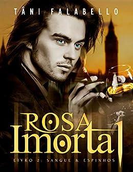 Rosa Imortal: Sangue & Espinhos (Projeto Rosa Imortal Livro 2) por [Tâni Falabello]