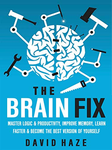 The Brain Fix: Master Logic And Productivity, Improve Memory, Learn Faster And Become The Best Version Of Yourself (English Edition)