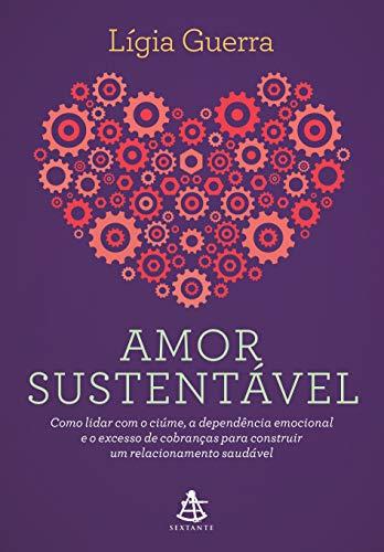 Amor sustentável: Como lidar com o ciúme, a dependência emocional e o excesso de cobranças para construir um relacionamento saudável