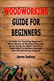 Woodworking Guide for Beginners: A Guide for Teaching Beginners About Basics of Woodworking and About Using the Right Tools in a Right Way To Achieve Success with Woodworking Projects