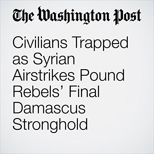 Civilians Trapped as Syrian Airstrikes Pound Rebels' Final Damascus Stronghold copertina