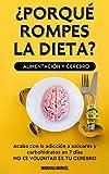 ¿POR QUE ROMPES LA DIETA? ALIMENTACION Y CEREBRO: Come sano, vive mejor, adelgaza, acaba con la adiccion a azucares y carbohidratos en 7 dias. Supera los antojos