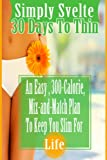 Simply Svelte 30 Days to Thin: An Easy, 300-Calorie, Mix-and-Match Plan to Keep You Slim for Life (Simply Svelte: 30 Days to Thin) (English Edition)