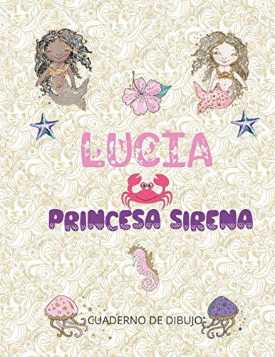LUCIA PRINCESA SIRENA: cuaderno de dibujo para chicas enamoradas de las sirenas 100 páginas blancas de gran formato 8.5x11 (21,59 cm x 27,94 cm ) | cubierta PERSONALIZADA brillante con el apellido