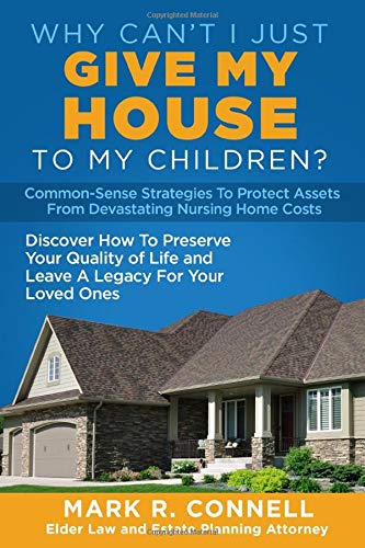 Why Can't I Just Give My House To My Children?: Common-Sense Strategies To Protect Assets From Devastating Nursing Home Costs