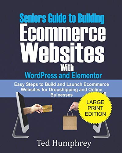 Seniors Guide to Building Ecommerce Websites With Wordpress and Elementor: Easy Steps to Build and Launch Ecommerce Websites for Dropshipping and Online Businesses