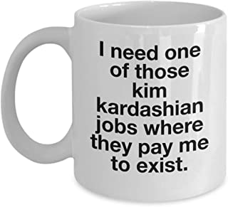 Funny I Need One Of Those Kim Kardashian Jobs Where They Pay Me To Exist Mug 11 ounce or 15oz Cozy White Ceramic Novelty Coffee Tea Cup Joke Great Gag Gift Idea For Men Women Office Work Adult Humor