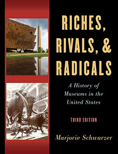 Compare Textbook Prices for Riches, Rivals, and Radicals: A History of Museums in the United States American Alliance of Museums Third Edition ISBN 9781538128077 by Schwarzer, Marjorie