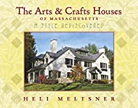 The Arts & Crafts Houses of Massachusetts: A Style Rediscovered