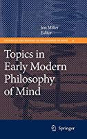 Topics in Early Modern Philosophy of Mind (Studies in the History of Philosophy of Mind, 9)