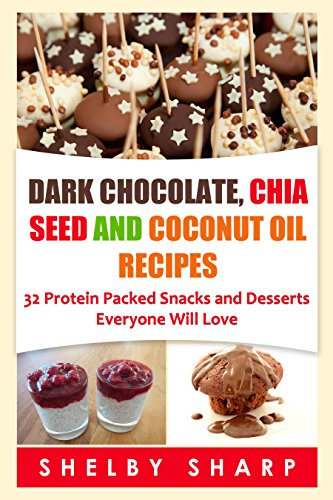 Dark Chocolate, Chia Seed and Coconut Oil Recipes: 32 Protein Packed Snacks and Desserts Everyone Will Love (Chia Seed Recipes Book 1)