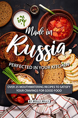 Made in Russia, Perfected in your Kitchen: Over 25 Mouthwatering Recipes to Satisfy your Cravings for Good Food (English Edition)