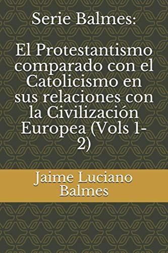Serie Balmes: El Protestantismo comparado con el Catolicismo en sus relaciones con la Civilización Europea (Vols 1-2)