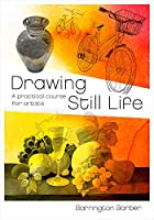 Drawing Still Life: A Practical Course for Artists