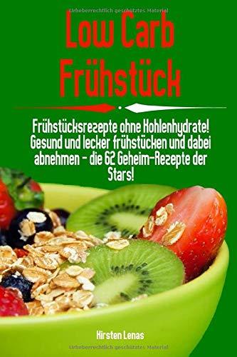 Low Carb Frühstück: Frühstücksrezepte ohne Kohlenhydrate! Gesund und lecker frühstücken und dabei abnehmen - die 62 Geheim-Rezepte der Stars!