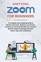 Zoom Meetings for Beginners: A Complete Zoom Meeting Guide to Master Classroom, Webinar, Live Stream, Conference. The Essential Zoom for Teachers Book for Online Teaching with Zoom (Zoom Tips, Zoom Extension)