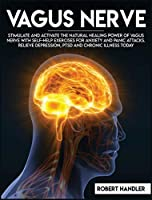 Vagus Nerve: Stimulate and Activate the Natural Healing Power of Vagus Nerve With Self-Help Exercises For Anxiety, and Panic Attacks. Relieve Depression, PTSD and Chronic Illness Today (Self Help)