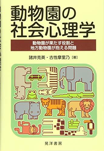 動物園の社会心理学—動物園が果たす役割と地方動物園が抱える問題— - 諸井 克英, 古性 摩里乃