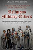 The Catholic Church's Most Influential Religious Military Orders: The Controversial and Mysterious History of the Knights Templar, the Teutonic Knights, and the Order of the Holy Sepulchre