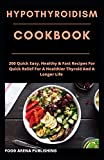 HYPOTHYROIDISM COOKOOK: 200 Quick Easy, Healthy & Fast Recipes For Quick Relief For A Healthier Thyroid And A Longer Life