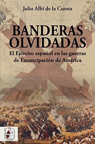 Banderas olvidadas: El Ejército español en las guerras de Emancipación (Historia de España nº 6)