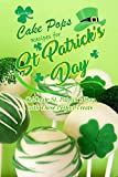 Lucky Cake Pops Recipes for St. Patrick's Day: Celebrate St. Patrick's Day with These Perfect Treats: St. Patrick's Day Cookbook (English Edition)