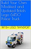Build Your Own Modified and Updated British Lego 6450 Police Truck (British Lego Transport Book 2) (English Edition)