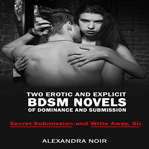 Two Erotic and Explicit BDSM Novels of Dominance and Submission: Secret Submission and Write Away, Sir Audiobook By Alexandra Noir cover art