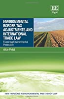 Environmental Border Tax Adjustments and International Trade Law: Fostering Environmental Protection (New Horizons in Environmental and Energy Law)