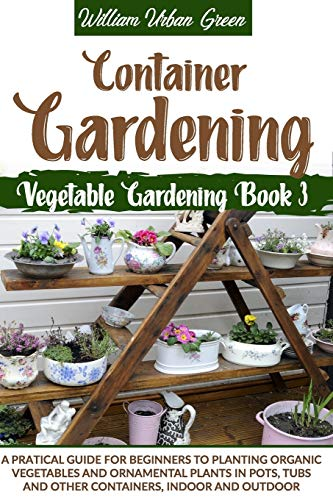 Compare Textbook Prices for Container Gardening: A Pratical Guide for Beginners to Planting Organic Vegetables and Ornamental Plants in Pots, Tubs and Other Containers, Indoor and Outdoor Vegetable Gardening  ISBN 9798664453454 by Urban Green, William