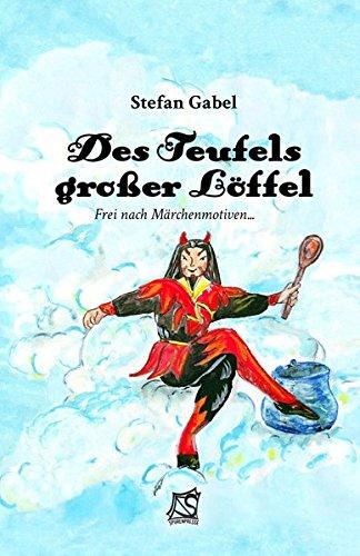 Des Teufels großer Löffel: Frei nach Märchenmotiven...