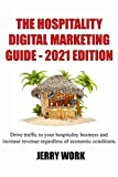 The Hospitality Digital Marketing Guide - 2021 Edition: Drive traffic to your hospitality business and increase revenue regardless of economic conditions