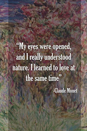 My Eyes Were Opened, Amd I Really Understood Nature. I Learned To Love At The Same Time. Claude Monet: Monet Notebook Journal Composition Blank Lined Diary Notepad 120 Pages Paperback Flowers