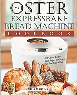 Oster Expressbake Bread Machine Cookbook: 101 Classic Recipes With Expert Instructions For Your Bread Maker (Bread Machine & Bread Maker Recipes)