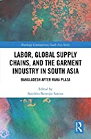 Labor, Global Supply Chains, and the Garment Industry in South Asia: Bangladesh after Rana Plaza (Routledge Contemporary South Asia Series)
