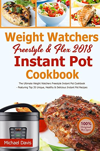 Weight Watchers Freestyle & Flex Instant Pot Cookbook 2018: The Ultimate WW Freestyle Instant Pot Cookbook - Featuring Top 35 Unique, Delicious and Easy Weight Watchers Instant Pot Recipes