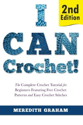 I Can Crochet!: The Complete Crochet Tutorial for Beginners Featuring Free Crochet Patterns and Easy Crochet Stitches