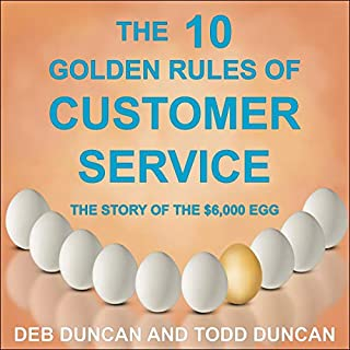 The 10 Golden Rules of Customer Service     The Story of the $6,000 Egg              Written by:                                                                                                                                 Deb Duncan,                                                                                        Todd Duncan                               Narrated by:                                                                                                                                 Christopher Grove,                                                                                        Janet Metzger                      Length: 53 mins     Not rated yet     Overall 0.0