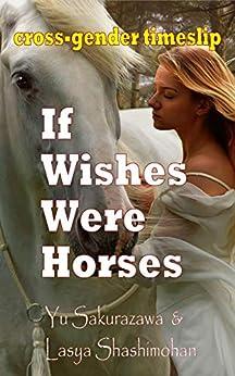 [Yu Sakurazawa, Lasya Shashimohan]のIf Wishes Were Horses: cross-gender timeslip (English Edition)