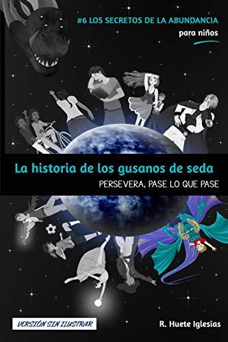 LA HISTORIA DE LOS GUSANOS DE SEDA (Versión sin ilustrar): #6 Los Secretos de la Abundancia para Niños - PERSEVERA, PASE LO QUE PASE (Spanish Edition)
