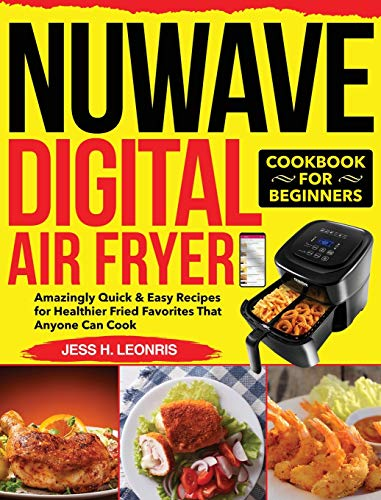 NUWAVE Digital Air Fryer Cookbook for Beginners: Amazingly Quick & Easy Recipes for Healthier Fried Favorites That Anyone Can Cook