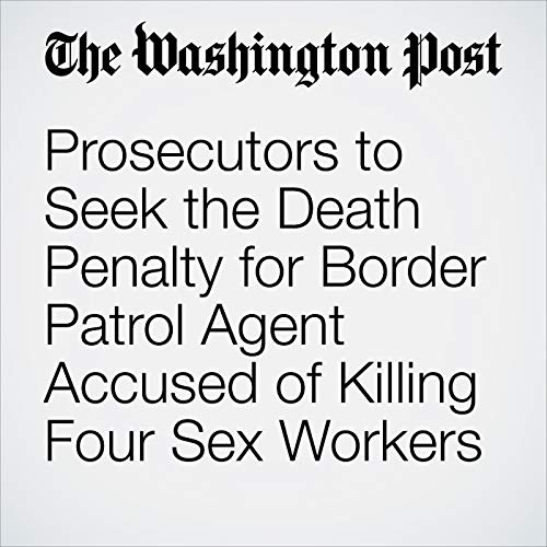 Prosecutors to Seek the Death Penalty for Border Patrol Agent Accused of Killing Four Sex Workers audiobook cover art
