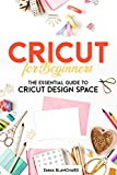 Cricut For Beginners: The Essential Guide to Cricut Design Space